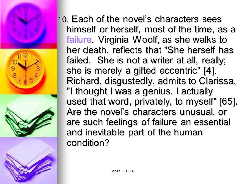 10. Each of the novel's characters sees himself or herself, most of the time, as a failure. Virginia Woolf, as she walks to her death, reflects that She herself has failed. She is not a writer at all, really; she is merely a gifted eccentric [4]. Richard, disgustedly, admits to Clarissa, I thought I was a genius. I actually used that word, privately, to myself [65]. Are the novel's characters unusual, or are such feelings of failure an essential and inevitable part of the human condition